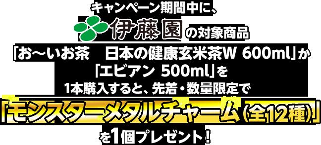 キャンペーン期間中に、伊藤園の対象商品「お〜いお茶 日本の健康玄米茶W 600ml」か「エビアン 500ml」を1本購入すると、先着・数量限定で「モンスターメタルチャーム(全12種)」を1個プレゼント!