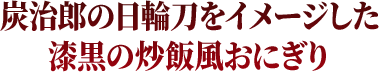 炭治郎の日輪刀をイメージした漆黒の炒飯風おにぎり