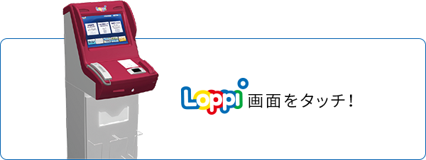 Loppi画面をタッチ!
